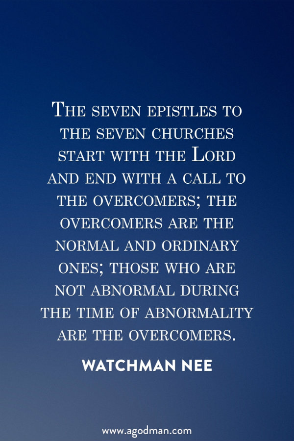 The seven epistles to the seven churches start with the Lord and end with a call to the overcomers; the overcomers are the normal and ordinary ones; those who are not abnormal during the time of abnormality are the overcomers. Watchman Nee