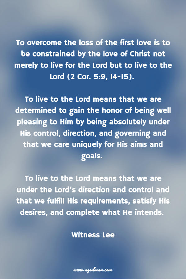 To overcome the loss of the first love is to be constrained by the love of Christ not merely to live for the Lord but to live to the Lord (2 Cor. 5:9, 14-15). To live to the Lord means that we are determined to gain the honor of being well pleasing to Him by being absolutely under His control, direction, and governing and that we care uniquely for His aims and goals. To live to the Lord means that we are under the Lord's direction and control and that we fulfill His requirements, satisfy His desires, and complete what He intends. Witness Lee