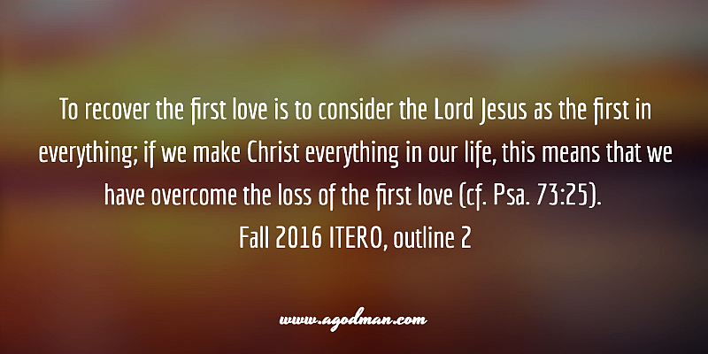 To recover the first love is to consider the Lord Jesus as the first in everything; if we make Christ everything in our life, this means that we have overcome the loss of the first love (cf. Psa. 73:25). Fall 2016 ITERO, outline 2