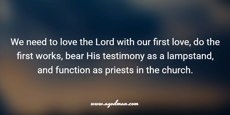 We need to love the Lord with our first love, do the first works, bear His testimony as a lampstand, and function as priests in the church.