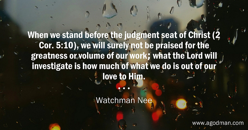 When we stand before the judgment seat of Christ (2 Cor. 5:10), we will surely not be praised for the greatness or volume of our work; what the Lord will investigate is how much of what we do is out of our love to Him. Watchman Nee