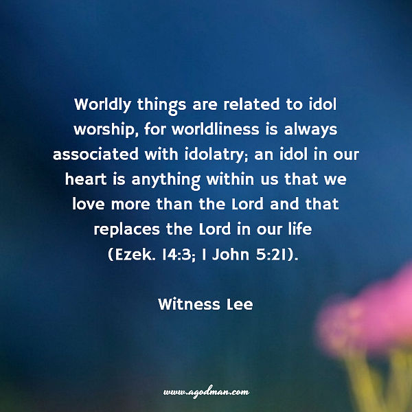 Worldly things are related to idol worship, for worldliness is always associated with idolatry; an idol in our heart is anything within us that we love more than the Lord and that replaces the Lord in our life (Ezek. 14:3; 1 John 5:21). Witness Lee