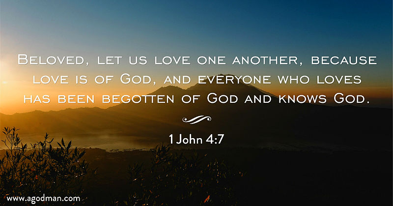 1 John 4:7 Beloved, let us love one another, because love is of God, and everyone who loves has been begotten of God and knows God.