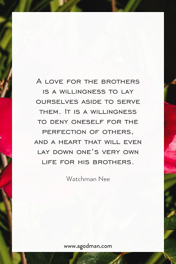 A love for the brothers is a willingness to lay ourselves aside to serve them. It is a willingness to deny oneself for the perfection of others, and a heart that will even lay down one's very own life for his brothers. Watchman Nee