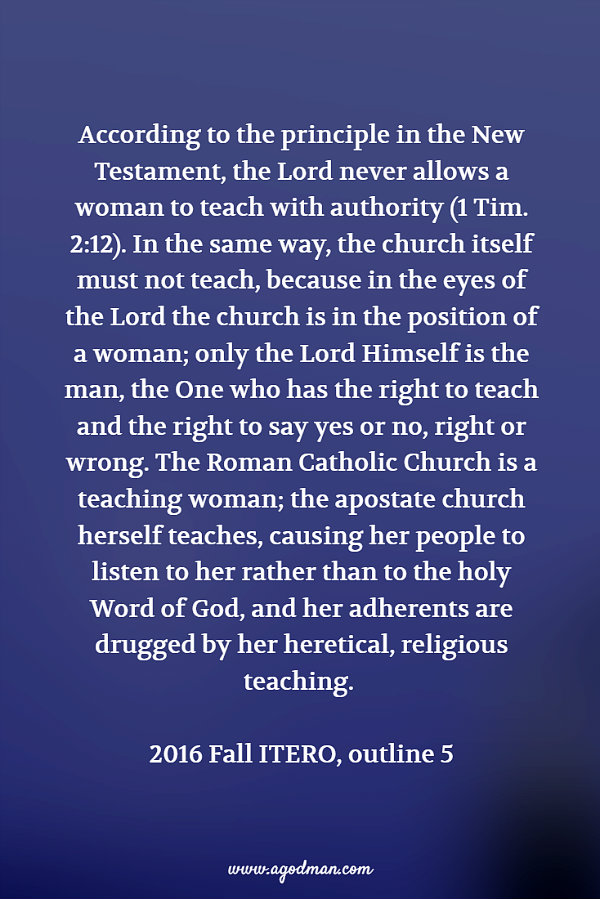 According to the principle in the New Testament, the Lord never allows a woman to teach with authority (1 Tim. 2:12). In the same way, the church itself must not teach, because in the eyes of the Lord the church is in the position of a woman; only the Lord Himself is the man, the One who has the right to teach and the right to say yes or no, right or wrong. The Roman Catholic Church is a teaching woman; the apostate church herself teaches, causing her people to listen to her rather than to the holy Word of God, and her adherents are drugged by her heretical, religious teaching. 2016 Fall ITERO, outline 5