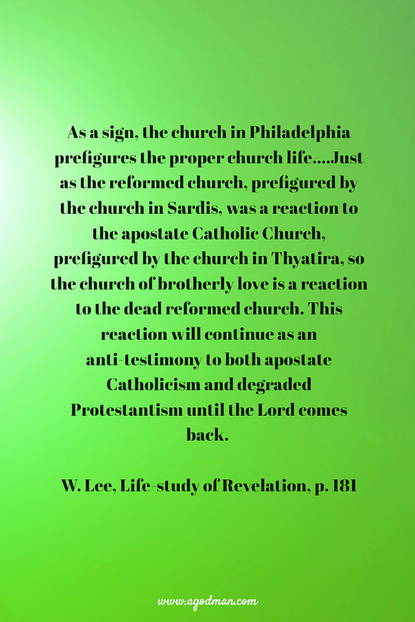 As a sign, the church in Philadelphia prefigures the proper church life....Just as the reformed church, prefigured by the church in Sardis, was a reaction to the apostate Catholic Church, prefigured by the church in Thyatira, so the church of brotherly love is a reaction to the dead reformed church. This reaction will continue as an anti-testimony to both apostate Catholicism and degraded Protestantism until the Lord comes back. W. Lee, Life-study of Revelation, p. 181