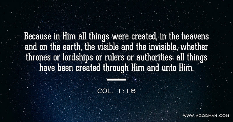 Col. 1:16 Because in Him all things were created, in the heavens and on the earth, the visible and the invisible, whether thrones or lordships or rulers or authorities; all things have been created through Him and unto Him.