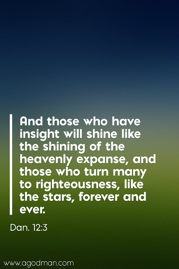 Dan. 12:3 And those who have insight will shine like the shining of the heavenly expanse, and those who turn many to righteousness, like the stars, forever and ever.