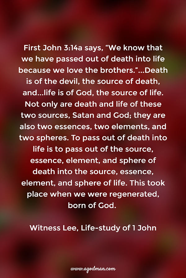 "First John 3:14a says, ""We know that we have passed out of death into life because we love the brothers.""...Death is of the devil, the source of death, and...life is of God, the source of life. Not only are death and life of these two sources, Satan and God; they are also two essences, two elements, and two spheres. To pass out of death into life is to pass out of the source, essence, element, and sphere of death into the source, essence, element, and sphere of life. This took place when we were regenerated, born of God. Witness Lee, Life-study of 1 John"