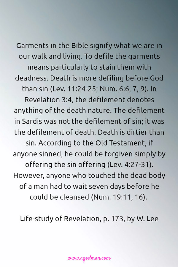 Garments in the Bible signify what we are in our walk and living. To defile the garments means particularly to stain them with deadness. Death is more defiling before God than sin (Lev. 11:24-25; Num. 6:6, 7, 9). In Revelation 3:4, the defilement denotes anything of the death nature. The defilement in Sardis was not the defilement of sin; it was the defilement of death. Death is dirtier than sin. According to the Old Testament, if anyone sinned, he could be forgiven simply by offering the sin offering (Lev. 4:27-31). However, anyone who touched the dead body of a man had to wait seven days before he could be cleansed (Num. 19:11, 16). (Life-study of Revelation, p. 173, by W. Lee)