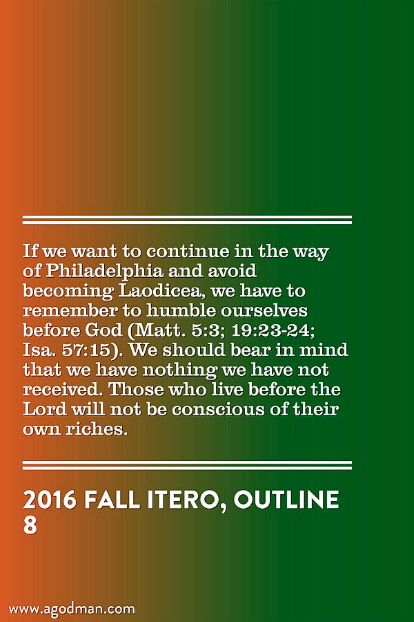 If we want to continue in the way of Philadelphia and avoid becoming Laodicea, we have to remember to humble ourselves before God (Matt. 5:3; 19:23-24; Isa. 57:15). We should bear in mind that we have nothing we have not received. Those who live before the Lord will not be conscious of their own riches. 2016 fall ITERO, outline 8