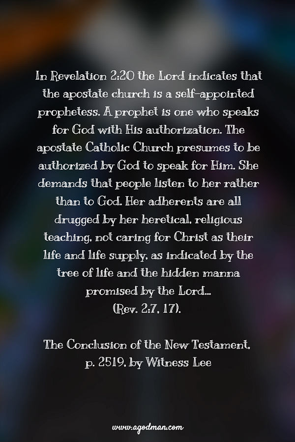 In Revelation 2:20 the Lord indicates that the apostate church is a self-appointed prophetess. A prophet is one who speaks for God with His authorization. The apostate Catholic Church presumes to be authorized by God to speak for Him. She demands that people listen to her rather than to God. Her adherents are all drugged by her heretical, religious teaching, not caring for Christ as their life and life supply, as indicated by the tree of life and the hidden manna promised by the Lord...(2:7, 17). (The Conclusion of the New Testament, p. 2519)