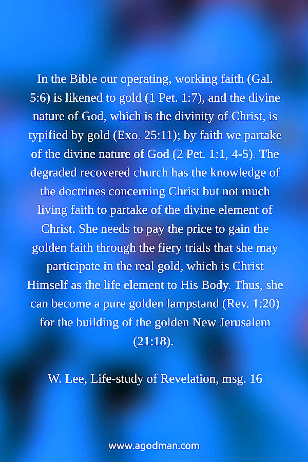 In the Bible our operating, working faith (Gal. 5:6) is likened to gold (1 Pet. 1:7), and the divine nature of God, which is the divinity of Christ, is typified by gold (Exo. 25:11); by faith we partake of the divine nature of God (2 Pet. 1:1, 4-5). The degraded recovered church has the knowledge of the doctrines concerning Christ but not much living faith to partake of the divine element of Christ. She needs to pay the price to gain the golden faith through the fiery trials that she may participate in the real gold, which is Christ Himself as the life element to His Body. Thus, she can become a pure golden lampstand (Rev. 1:20) for the building of the golden New Jerusalem (21:18). W. Lee, Life-study of Revelation, msg. 16