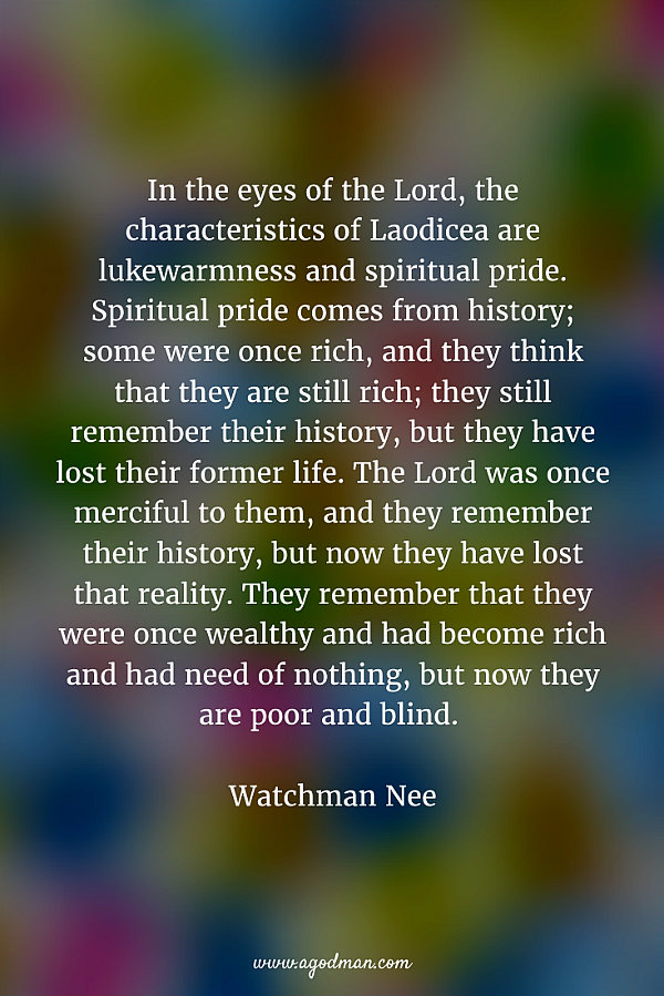 In the eyes of the Lord, the characteristics of Laodicea are lukewarmness and spiritual pride. Spiritual pride comes from history; some were once rich, and they think that they are still rich; they still remember their history, but they have lost their former life. The Lord was once merciful to them, and they remember their history, but now they have lost that reality. They remember that they were once wealthy and had become rich and had need of nothing, but now they are poor and blind. Watchman Nee