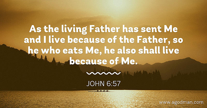 John 6:57 As the living Father has sent Me and I live because of the Father, so he who eats Me, he also shall live because of Me.