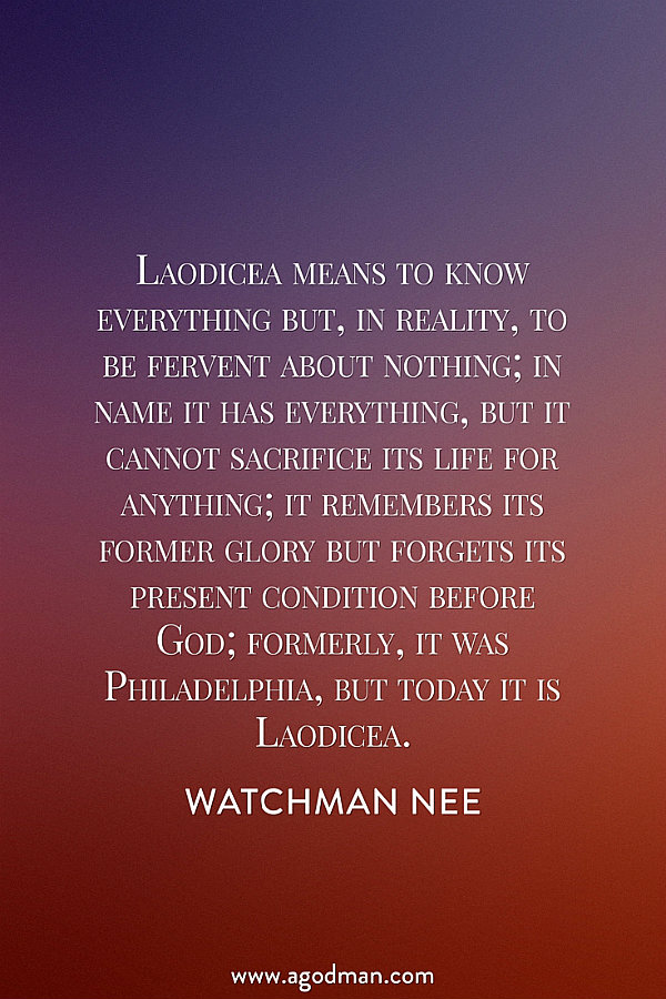 Laodicea means to know everything but, in reality, to be fervent about nothing; in name it has everything, but it cannot sacrifice its life for anything; it remembers its former glory but forgets its present condition before God; formerly, it was Philadelphia, but today it is Laodicea. Watchman Nee