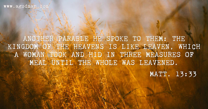 Matt. 13:33 Another parable He spoke to them: The kingdom of the heavens is like leaven, which a woman took and hid in three measures of meal until the whole was leavened.