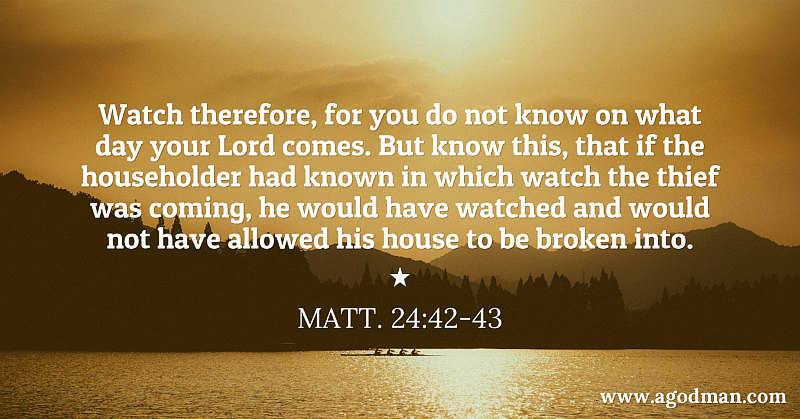 Matt. 24:42-43 Watch therefore, for you do not know on what day your Lord comes. But know this, that if the householder had known in which watch the thief was coming, he would have watched and would not have allowed his house to be broken into.