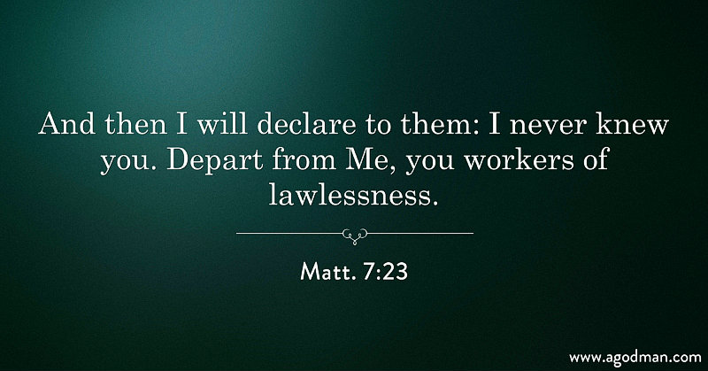 Matt. 7:23 And then I will declare to them: I never knew you. Depart from Me, you workers of lawlessness.
