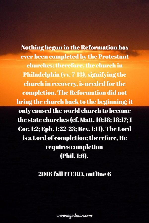 Nothing begun in the Reformation has ever been completed by the Protestant churches; therefore, the church in Philadelphia (vv. 7-13), signifying the church in recovery, is needed for the completion. The Reformation did not bring the church back to the beginning; it only caused the world church to become the state churches (cf. Matt. 16:18; 18:17; 1 Cor. 1:2; Eph. 1:22-23; Rev. 1:11). The Lord is a Lord of completion; therefore, He requires completion (Phil. 1:6). 2016 fall ITERO, outline 6
