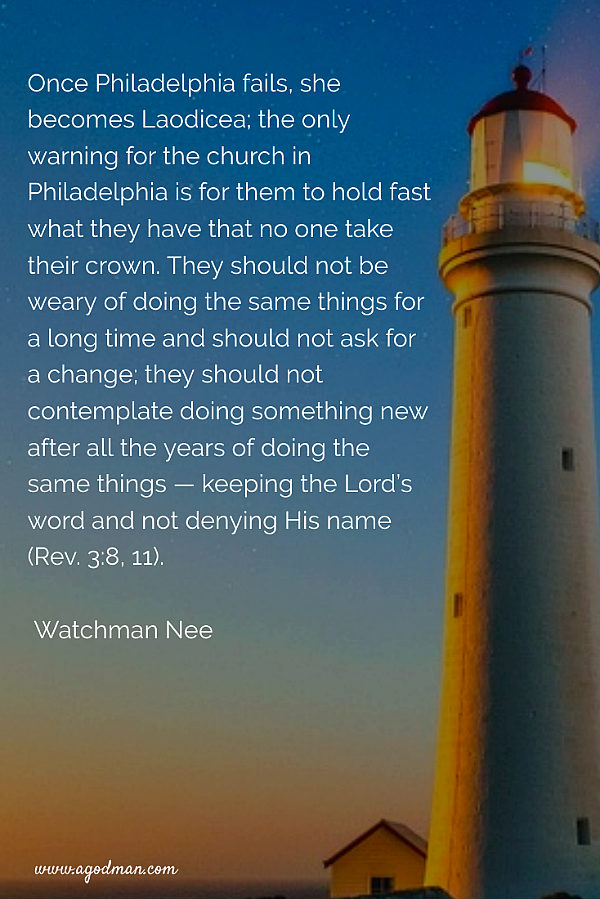 Once Philadelphia fails, she becomes Laodicea; the only warning for the church in Philadelphia is for them to hold fast what they have that no one take their crown. They should not be weary of doing the same things for a long time and should not ask for a change; they should not contemplate doing something new after all the years of doing the same things — keeping the Lord's word and not denying His name (Rev. 3:8, 11). Watchman Nee