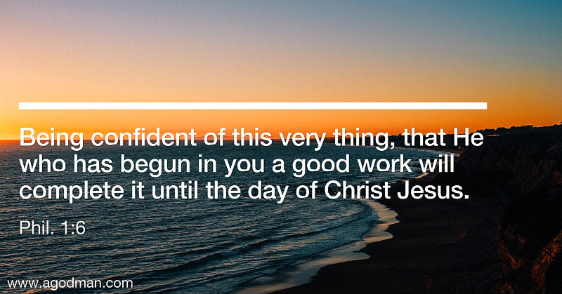 Phil. 1:6 Being confident of this very thing, that He who has begun in you a good work will complete it until the day of Christ Jesus.