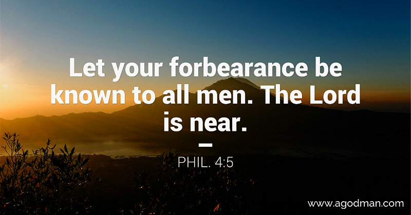 Phil. 4:5 Let your forbearance be known to all men. The Lord is near.