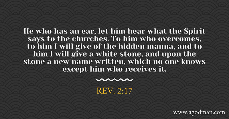 Rev. 2:17 He who has an ear, let him hear what the Spirit says to the churches. To him who overcomes, to him I will give of the hidden manna, and to him I will give a white stone, and upon the stone a new name written, which no one knows except him who receives it.