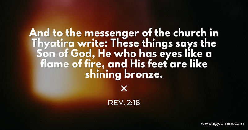 Rev. 2:18 And to the messenger of the church in Thyatira write: These things says the Son of God, He who has eyes like a flame of fire, and His feet are like shining bronze.