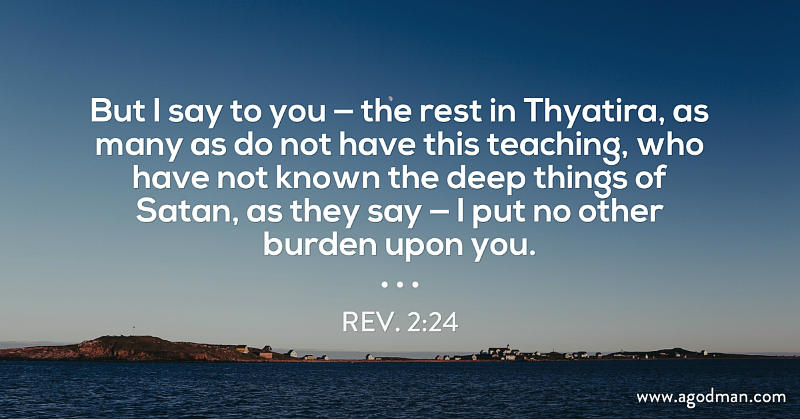 Rev. 2:24 But I say to you — the rest in Thyatira, as many as do not have this teaching, who have not known the deep things of Satan, as they say — I put no other burden upon you.
