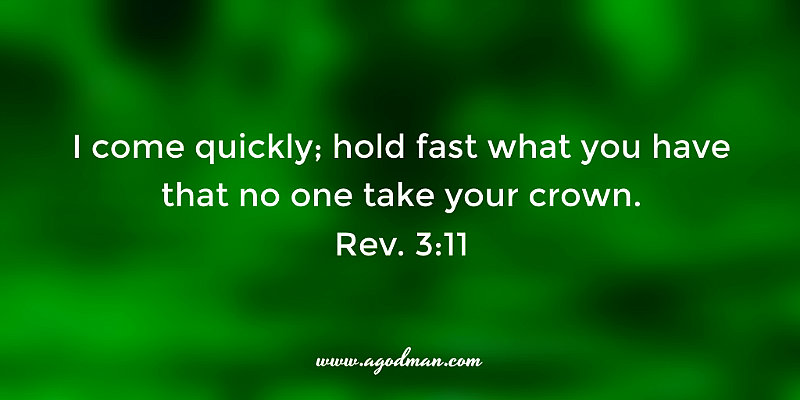Rev. 3:11 I come quickly; hold fast what you have that no one take your crown.