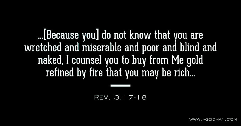 Rev. 3:17-18 ...[Because you] do not know that you are wretched and miserable and poor and blind and naked, I counsel you to buy from Me gold refined by fire that you may be rich...