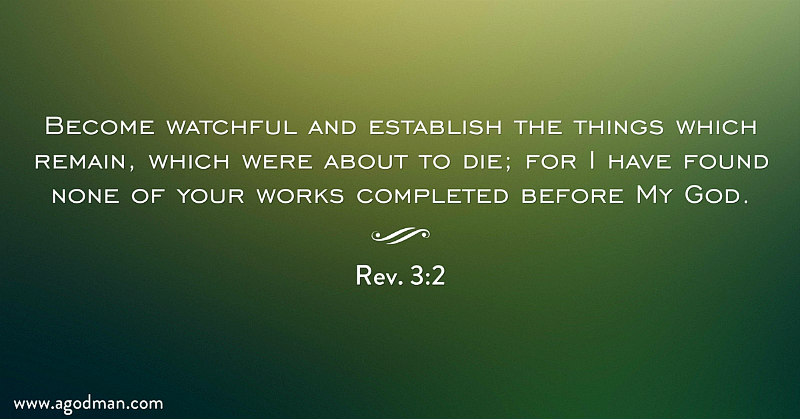 Rev. 3:2 Become watchful and establish the things which remain, which were about to die; for I have found none of your works completed before My God.