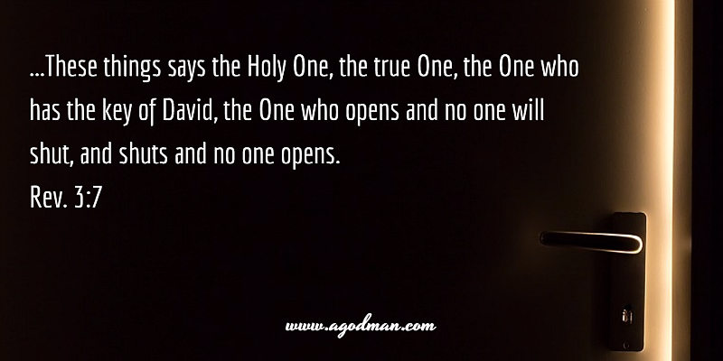 Rev. 3:7 ...These things says the Holy One, the true One, the One who has the key of David, the One who opens and no one will shut, and shuts and no one opens.