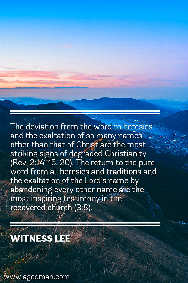 The deviation from the word to heresies and the exaltation of so many names other than that of Christ are the most striking signs of degraded Christianity (Rev. 2:14-15, 20). The return to the pure word from all heresies and traditions and the exaltation of the Lord's name by abandoning every other name are the most inspiring testimony in the recovered church (3:8). Witness Lee