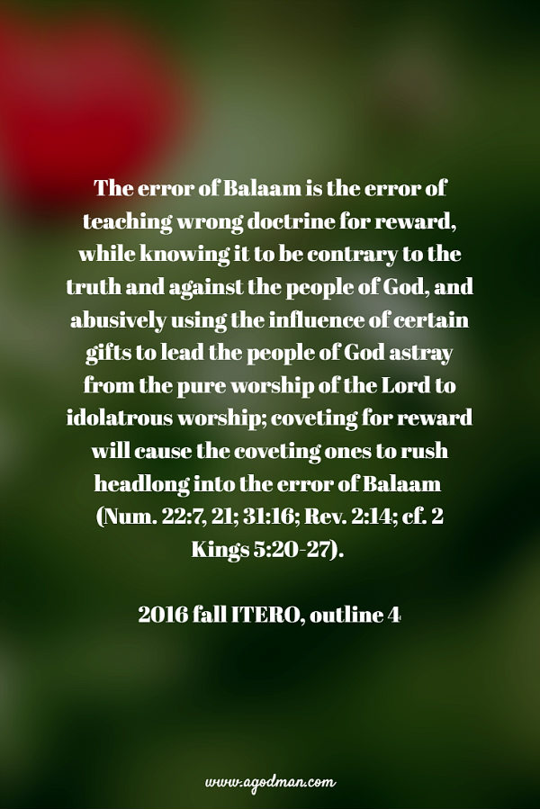 The error of Balaam is the error of teaching wrong doctrine for reward, while knowing it to be contrary to the truth and against the people of God, and abusively using the influence of certain gifts to lead the people of God astray from the pure worship of the Lord to idolatrous worship; coveting for reward will cause the coveting ones to rush headlong into the error of Balaam (Num. 22:7, 21; 31:16; Rev. 2:14; cf. 2 Kings 5:20-27). 2016 fall ITERO, outline 4