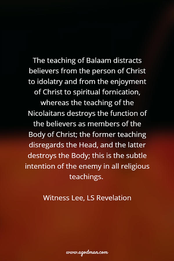 The teaching of Balaam distracts believers from the person of Christ to idolatry and from the enjoyment of Christ to spiritual fornication, whereas the teaching of the Nicolaitans destroys the function of the believers as members of the Body of Christ; the former teaching disregards the Head, and the latter destroys the Body; this is the subtle intention of the enemy in all religious teachings. Witness Lee