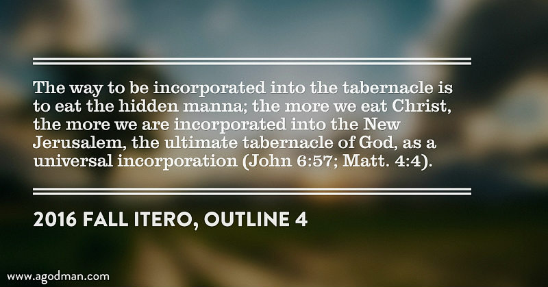 The way to be incorporated into the tabernacle is to eat the hidden manna; the more we eat Christ, the more we are incorporated into the New Jerusalem, the ultimate tabernacle of God, as a universal incorporation (John 6:57; Matt. 4:4). 2016 fall ITERO, outline 4