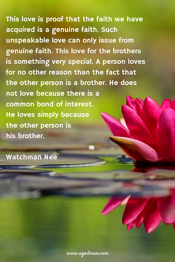 This love is proof that the faith we have acquired is a genuine faith. Such unspeakable love can only issue from genuine faith. This love for the brothers is something very special. A person loves for no other reason than the fact that the other person is a brother. He does not love because there is a common bond of interest. He loves simply because the other person is his brother. Watchman Nee