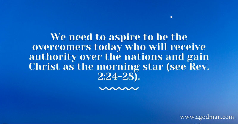 We need to aspire to be the overcomers today who will receive authority over the nations and gain Christ as the morning star (see Rev. 2:24-28).