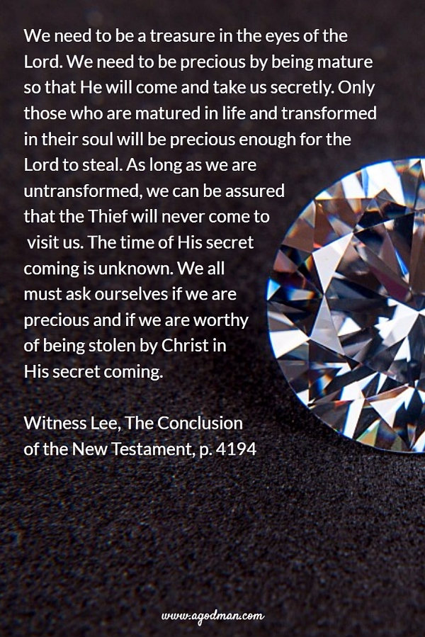 We need to be a treasure in the eyes of the Lord. We need to be precious by being mature so that He will come and take us secretly. Only those who are matured in life and transformed in their soul will be precious enough for the Lord to steal. As long as we are untransformed, we can be assured that the Thief will never come to visit us. The time of His secret coming is unknown. We all must ask ourselves if we are precious and if we are worthy of being stolen by Christ in His secret coming. W. Lee, The Conclusion of the New Testament, p. 4194