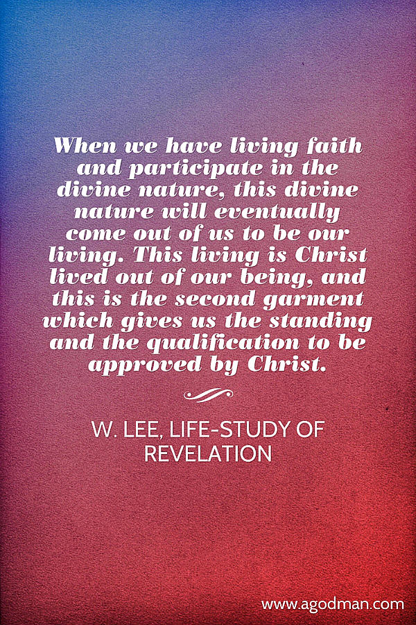 When we have living faith and participate in the divine nature, this divine nature will eventually come out of us to be our living. This living is Christ lived out of our being, and this is the second garment which gives us the standing and the qualification to be approved by Christ. W. Lee, Life-study of Revelation
