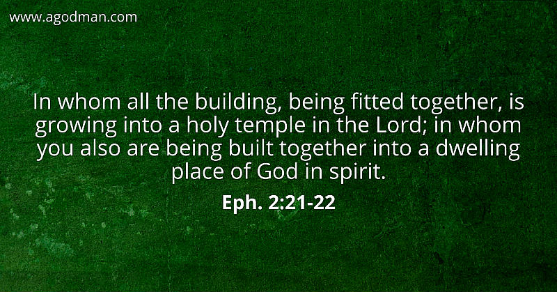 Eph. 2:21-22 In whom all the building, being fitted together, is growing into a holy temple in the Lord; in whom you also are being built together into a dwelling place of God in spirit.
