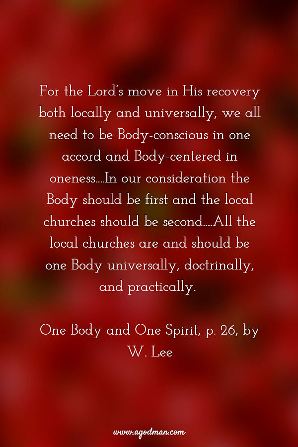 For the Lord's move in His recovery both locally and universally, we all need to be Body-conscious in one accord and Body-centered in oneness....In our consideration the Body should be first and the local churches should be second....All the local churches are and should be one Body universally, doctrinally, and practically. One Body and One Spirit, p. 26, by W. Lee