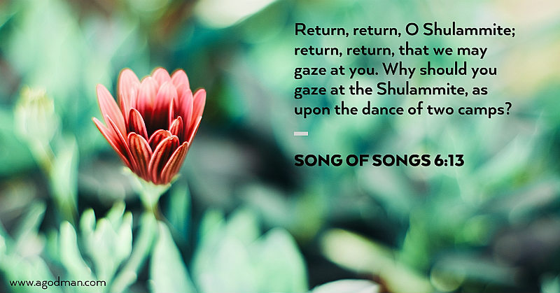 Song of Songs 6:13 Return, return, O Shulammite; return, return, that we may gaze at you. Why should you gaze at the Shulammite, as upon the dance of two camps?