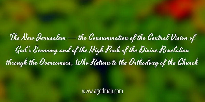 The New Jerusalem — the Consummation of the Central Vision of God's Economy and of the High Peak of the Divine Revelation through the Overcomers, Who Return to the Orthodoxy of the Church