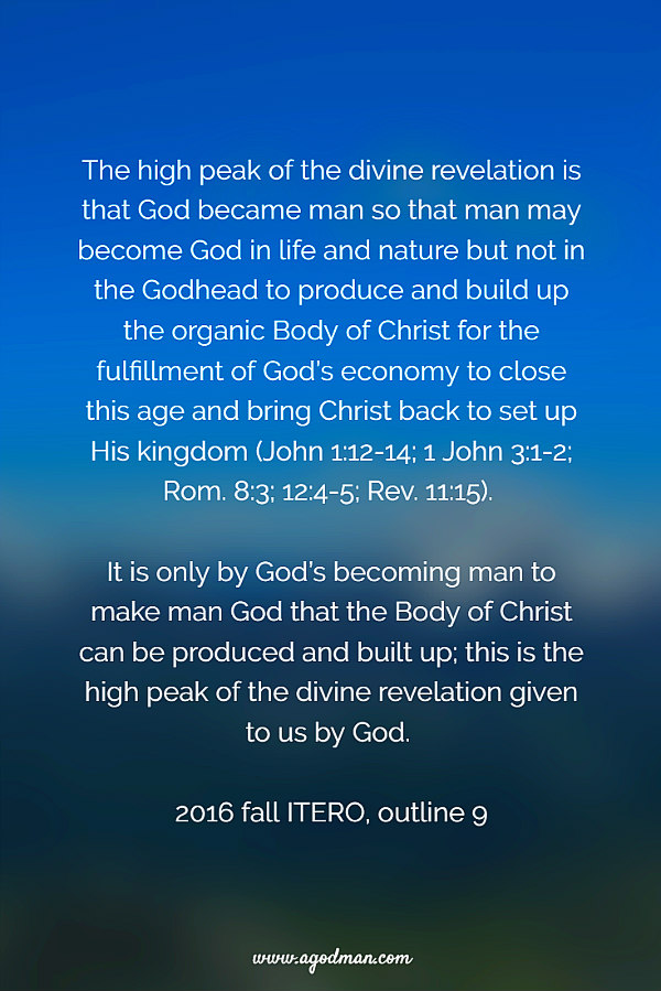 The high peak of the divine revelation is that God became man so that man may become God in life and nature but not in the Godhead to produce and build up the organic Body of Christ for the fulfillment of God's economy to close this age and bring Christ back to set up His kingdom (John 1:12-14; 1 John 3:1-2; Rom. 8:3; 12:4-5; Rev. 11:15). It is only by God's becoming man to make man God that the Body of Christ can be produced and built up; this is the high peak of the divine revelation given to us by God. 2016 fall ITERO, outline 9