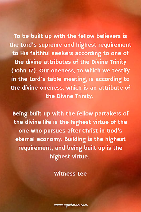 To be built up with the fellow believers is the Lord's supreme and highest requirement to His faithful seekers according to one of the divine attributes of the Divine Trinity (John 17). Our oneness, to which we testify in the Lord's table meeting, is according to the divine oneness, which is an attribute of the Divine Trinity. Being built up with the fellow partakers of the divine life is the highest virtue of the one who pursues after Christ in God's eternal economy. Building is the highest requirement, and being built up is the highest virtue. Witness Lee