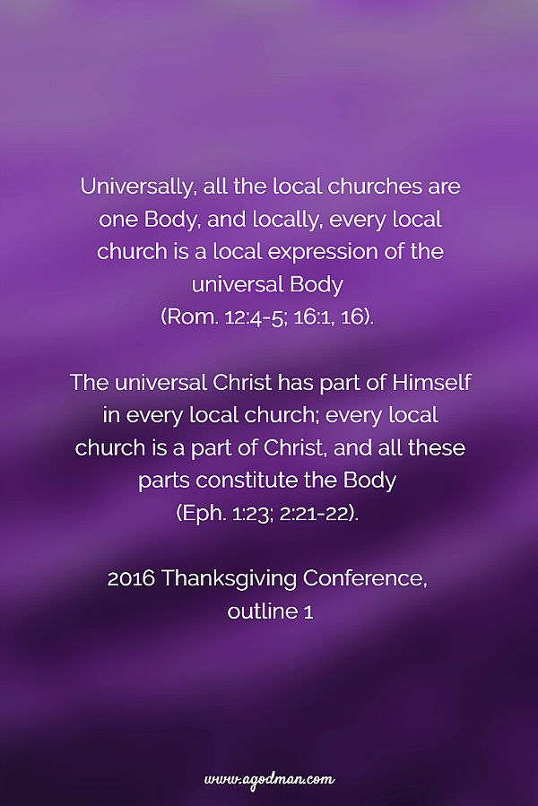 Universally, all the local churches are one Body, and locally, every local church is a local expression of the universal Body (Rom. 12:4-5; 16:1, 16). The universal Christ has part of Himself in every local church; every local church is a part of Christ, and all these parts constitute the Body (Eph. 1:23; 2:21-22). 2016 Thanksgiving Conference, outline 1