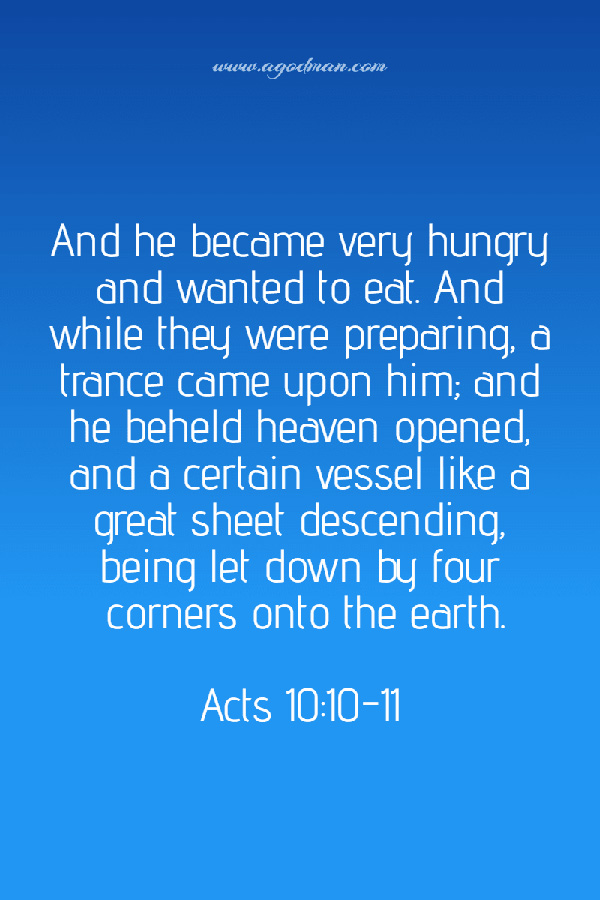 Acts 10:10-11 And he became very hungry and wanted to eat. And while they were preparing, a trance came upon him; and he beheld heaven opened, and a certain vessel like a great sheet descending, being let down by four corners onto the earth.